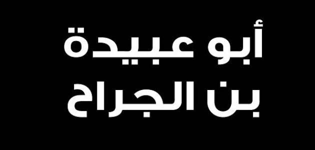 نبذة عن الصحابي أبو عبيدة بن الجراح